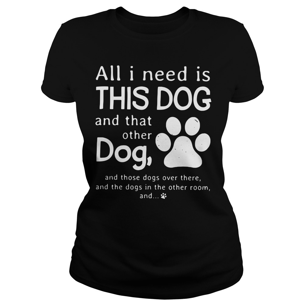 All I need is this dog and that other dog and those dogs over there Ladies Tee