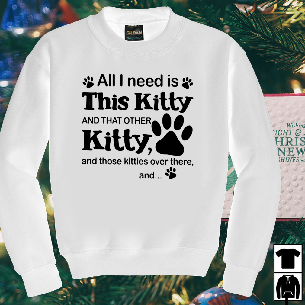 All I need is this Kitty and that other Kitty and those kitties over there shirt