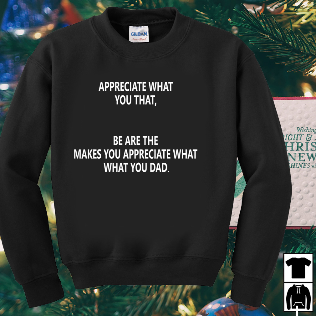 Appreciate what you that be are the makes you appreciate what shirt