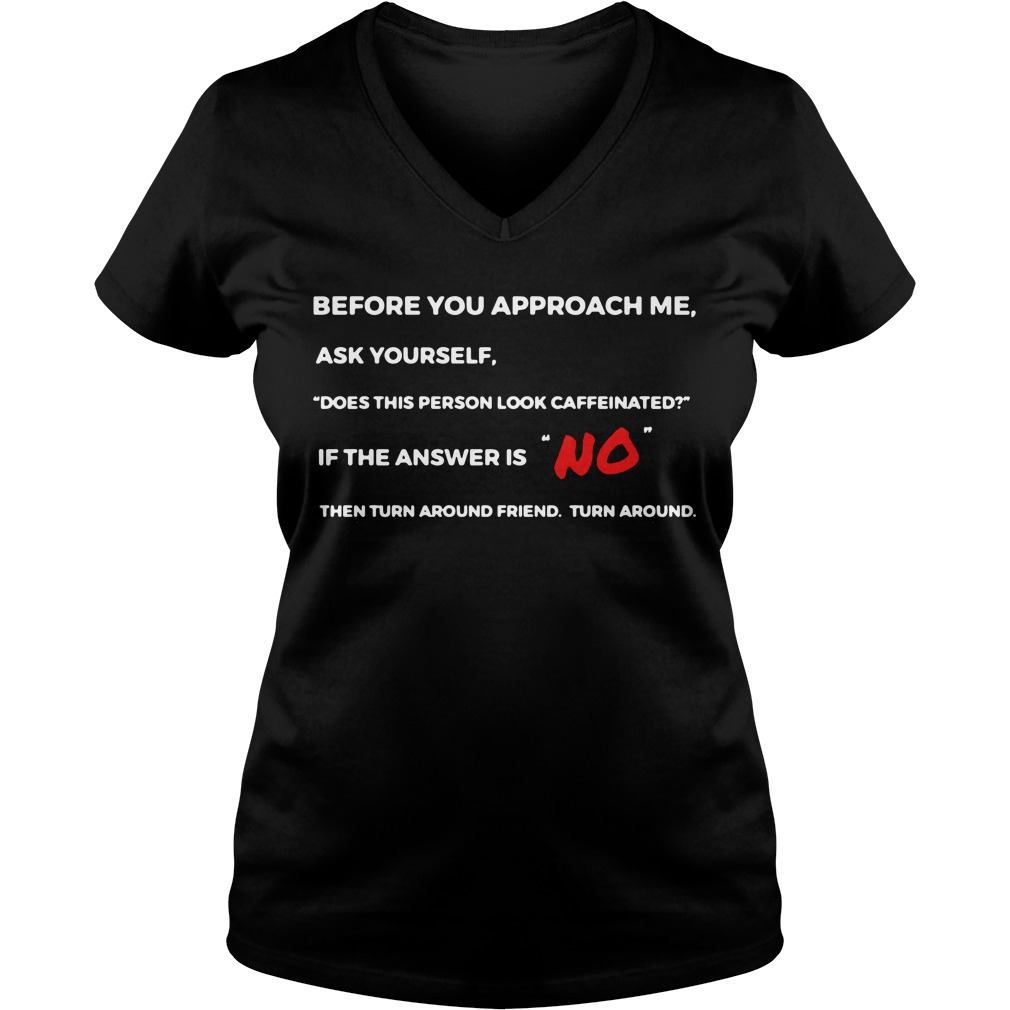 Before you approach me ask yourself does this person look caffeinated V-neck T-shirt
