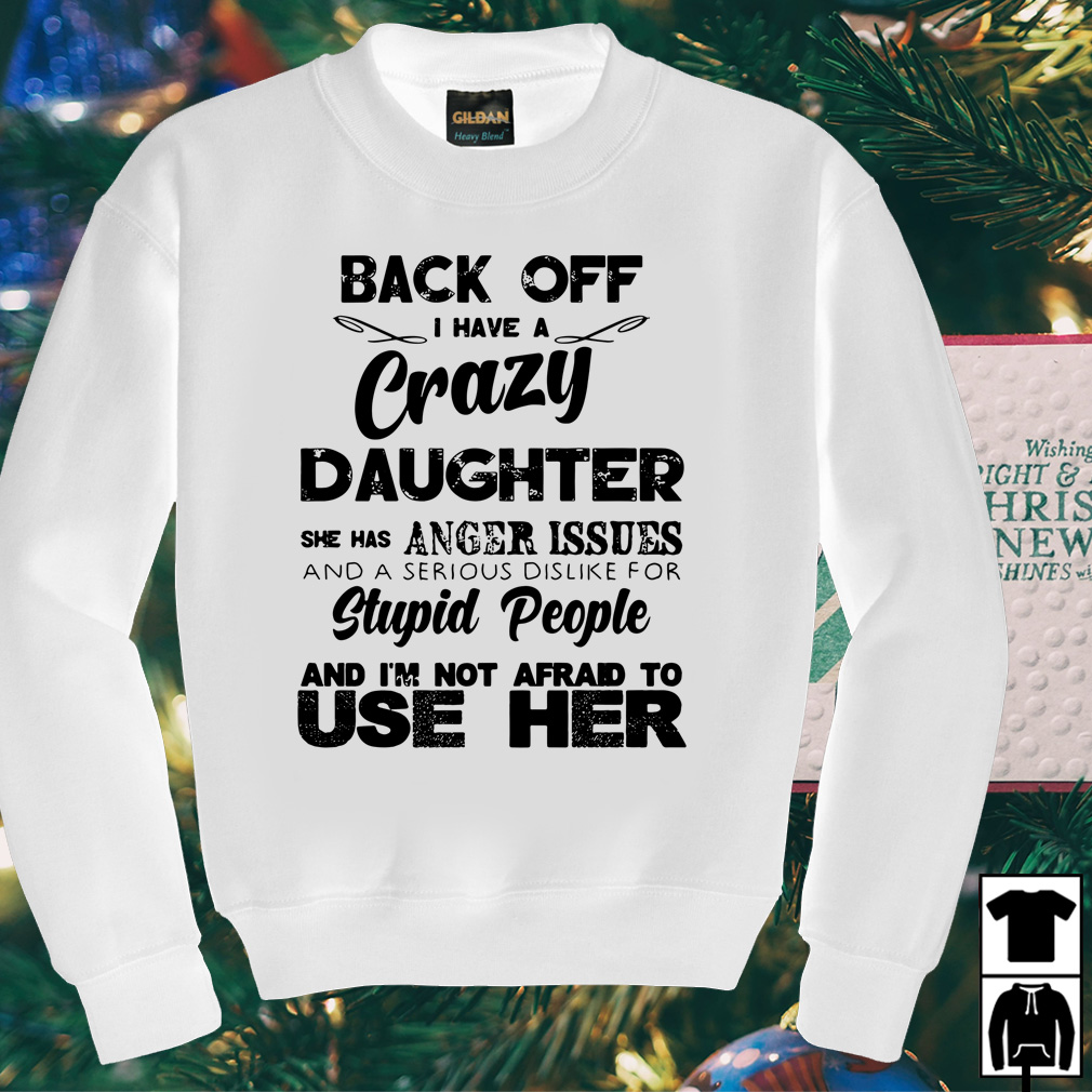 Back off have a crazy daughter she has anger issues shirt