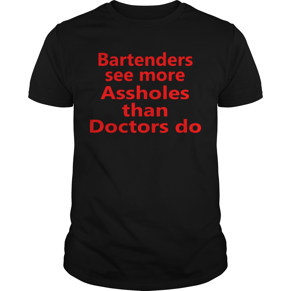 Bartenders see more Assholes than Doctors do Guys Shirt