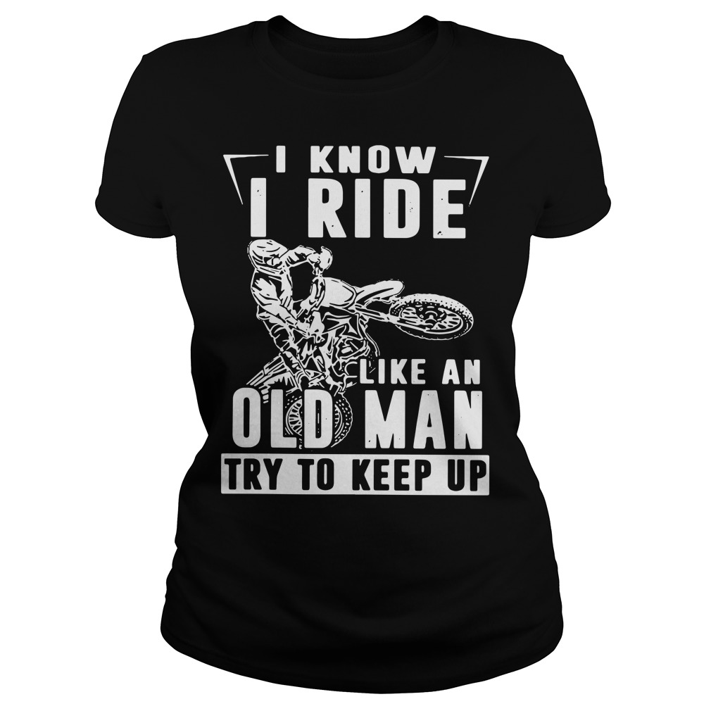 Biker I know I ride like an old man try to keep up Ladies Tee