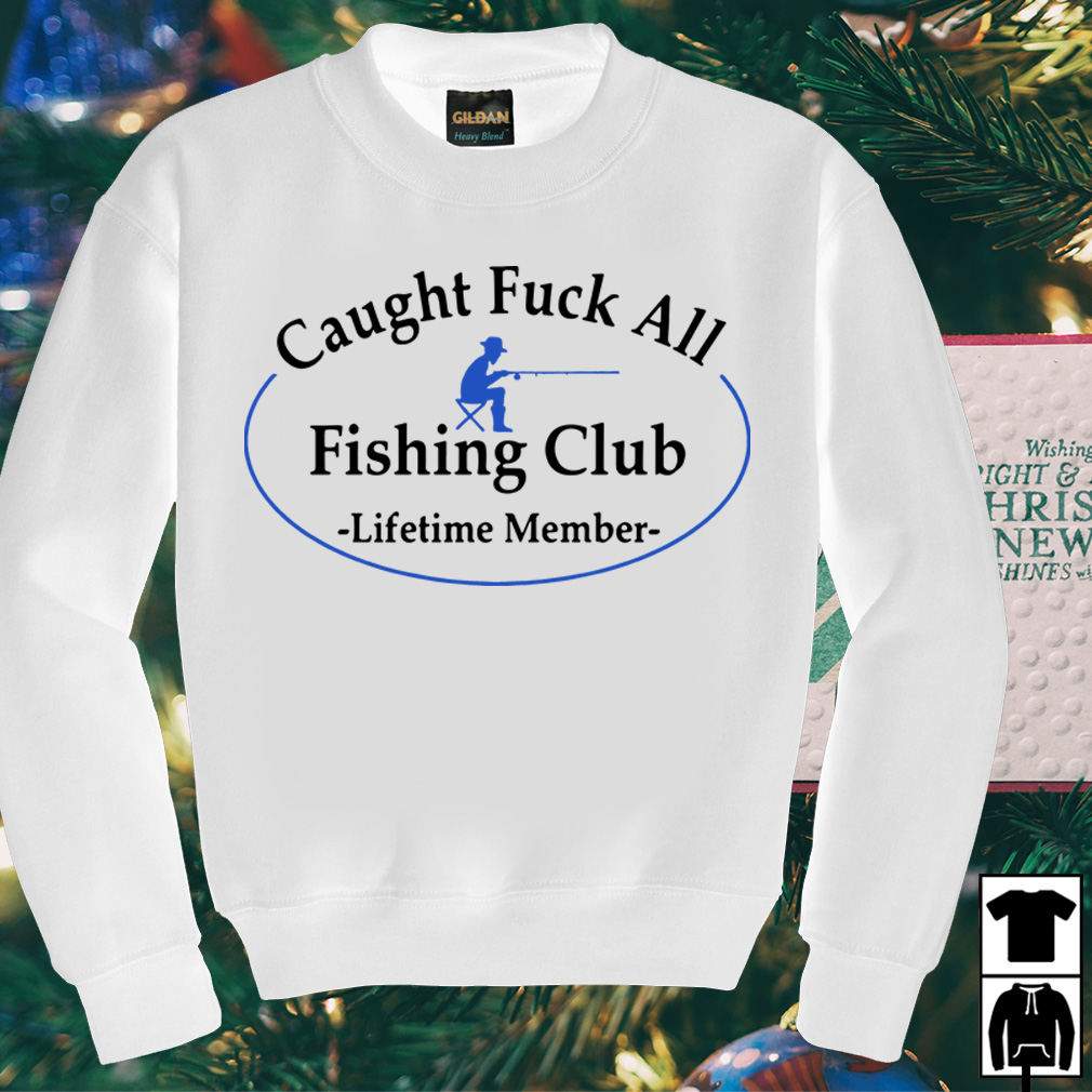 Caught fuck all fishing club lifetime member shirt