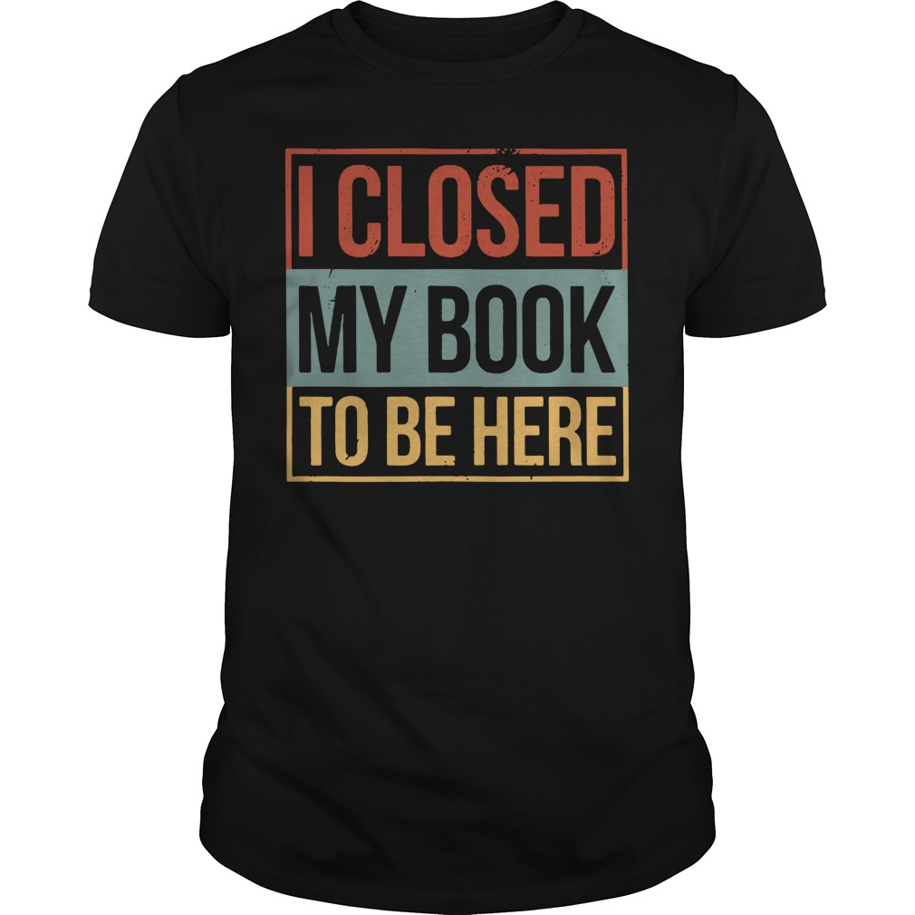 I closed my book to be here Guys Shirt