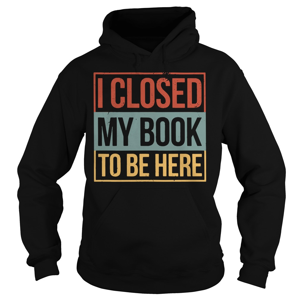 I closed my book to be here Hoodie