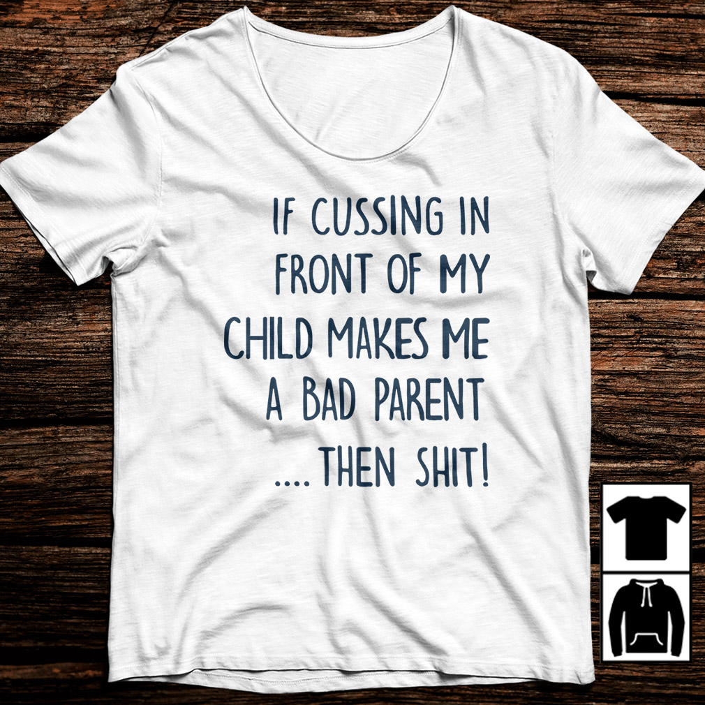 If cussing in front of my child makes me a bad parent then shit shirt