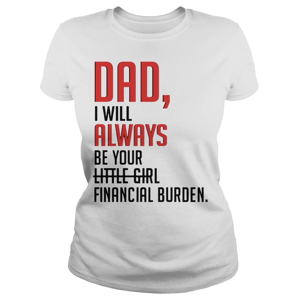 Dad I will always be your little girl financial burden Ladies Tee