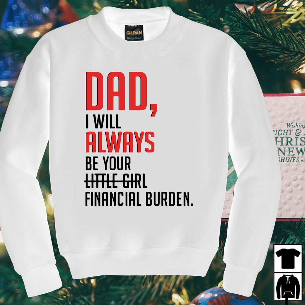Dad I will always be your little girl financial burden shirt