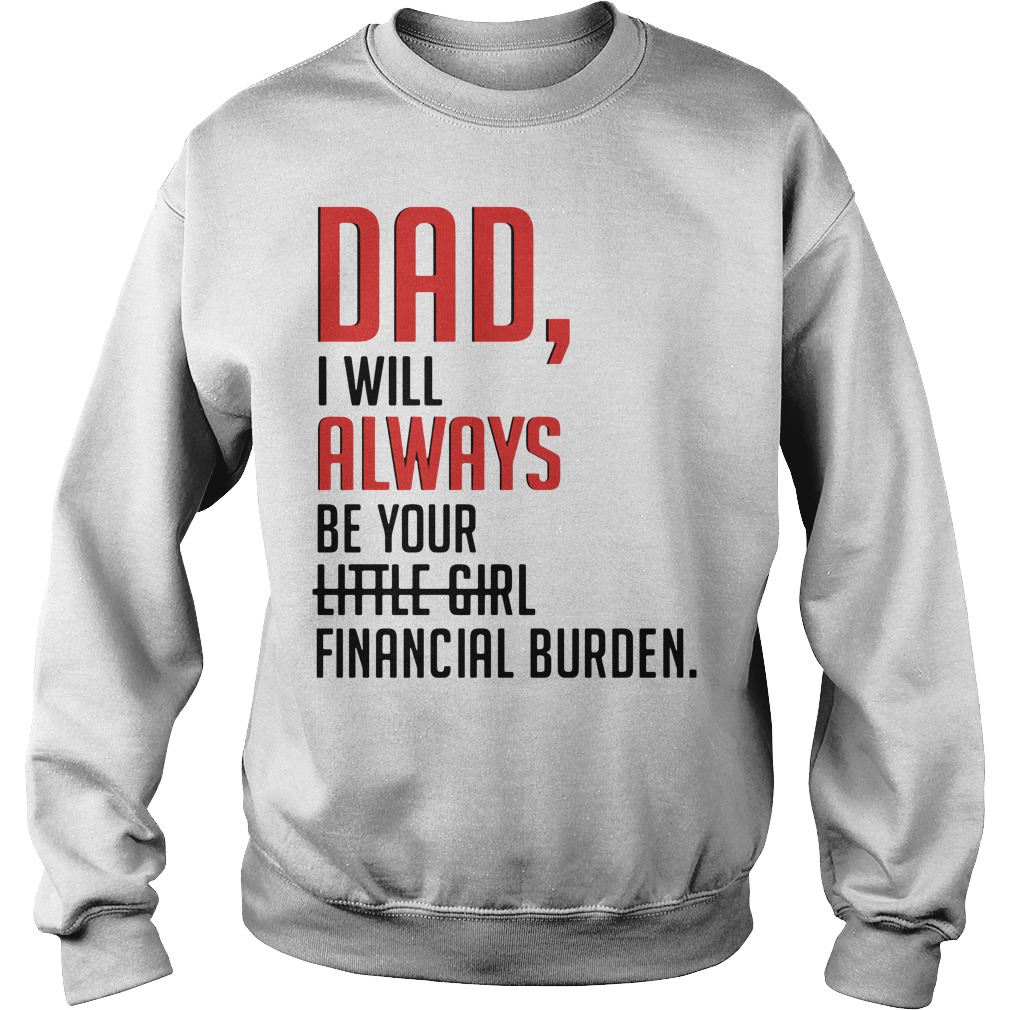 Dad I will always be your little girl financial burden Sweater