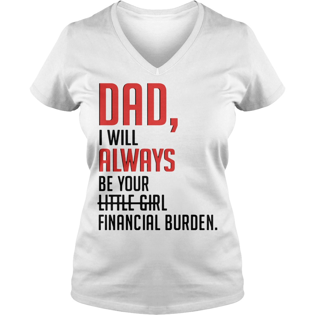 Dad I will always be your little girl financial burden V-neck T-shirt