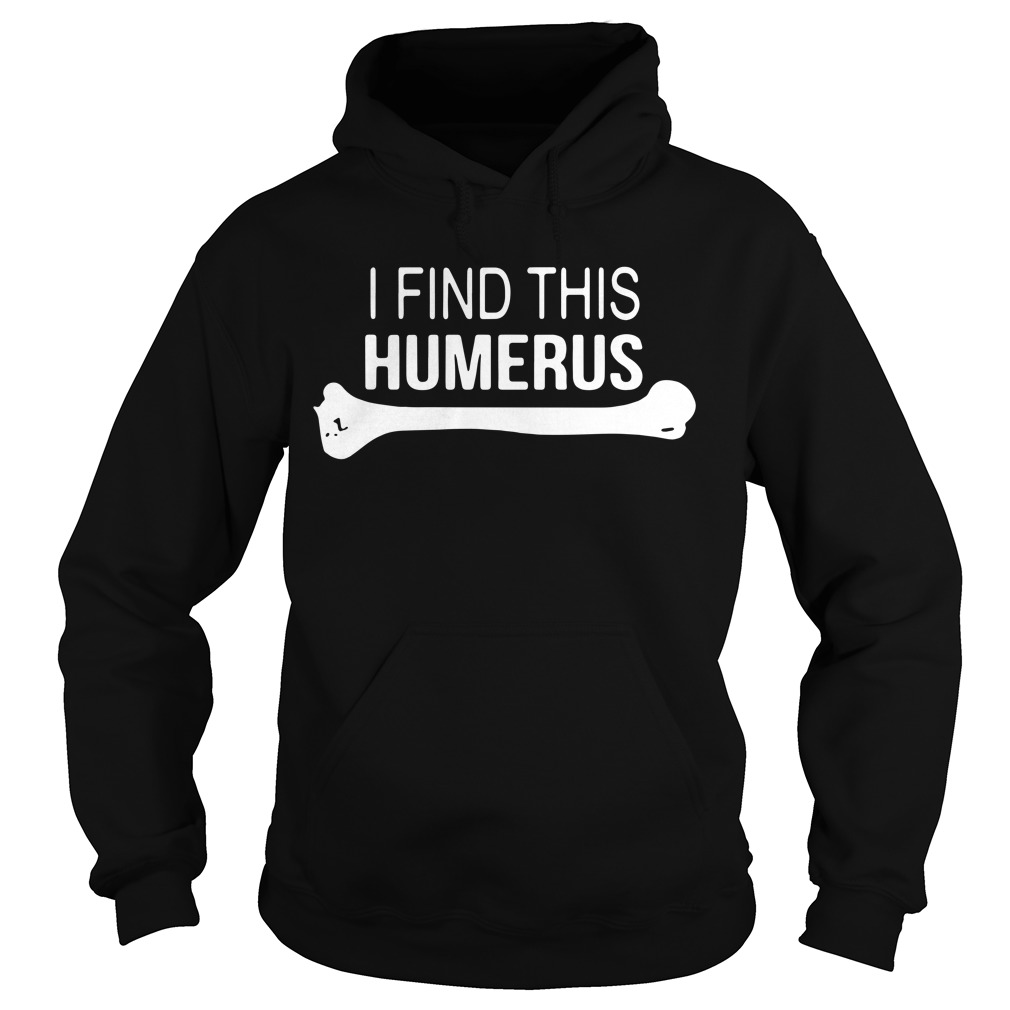 I find This Humerus Hoodie