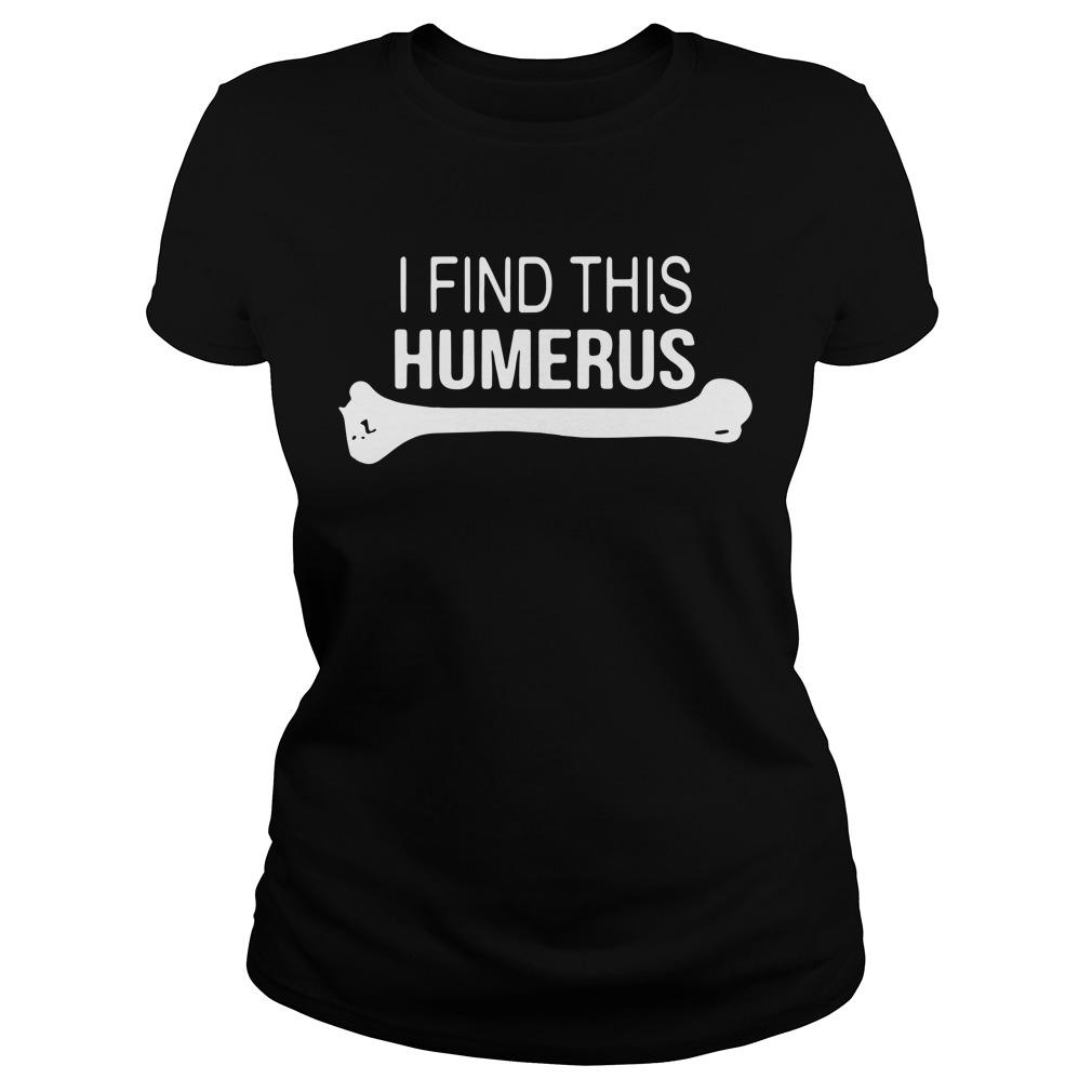 I find This Humerus Ladies tee