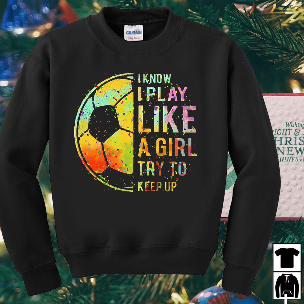 Football I know I play like a girl try to keep up shirt