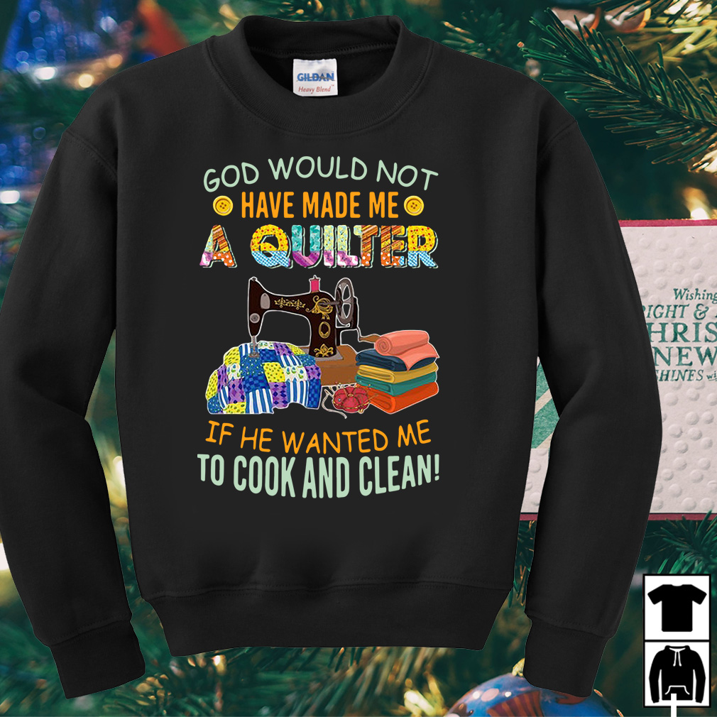 God would not have made me a quilter if he wanted me to cook and clean shirt