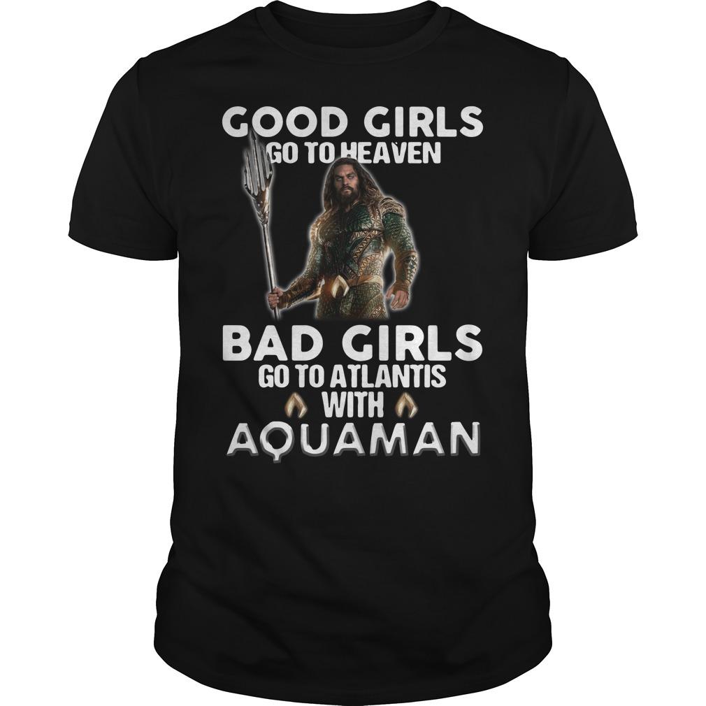 Good girls go to heaven bad girls go to atlantis with Aquaman Guys shirt