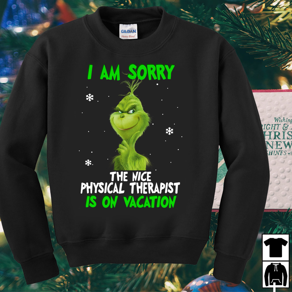 Grinch I am sorry the nice Physical Therapist is on vacation shirt