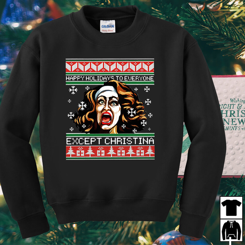 Happy holidays to everyone except Christina Christmas sweater