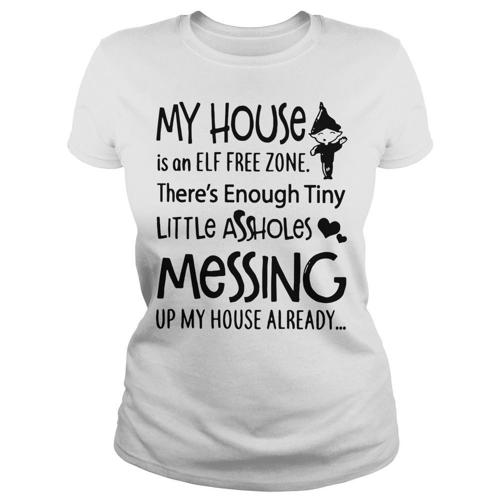 My house is an Elf free zone there's enough tiny little assholes Ladies Tee