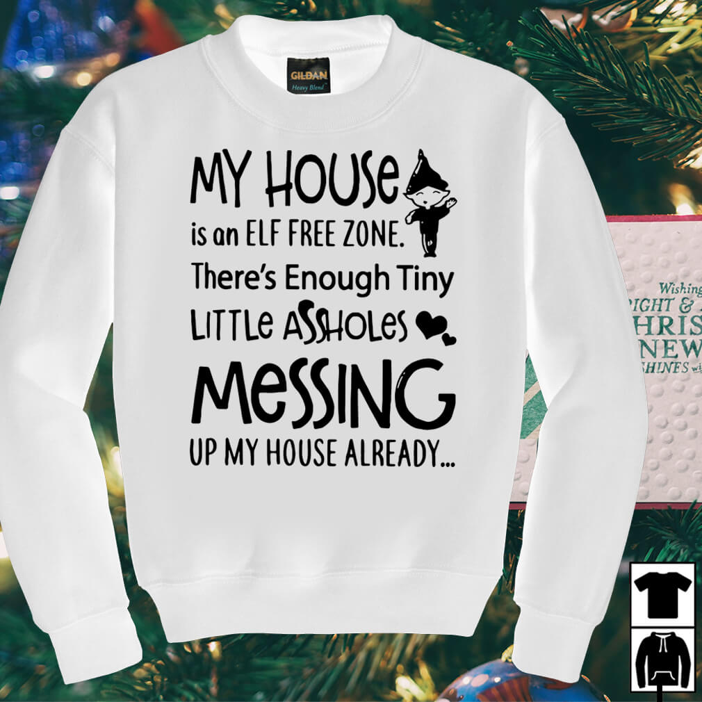 My house is an Elf free zone there's enough tiny little assholes shirt