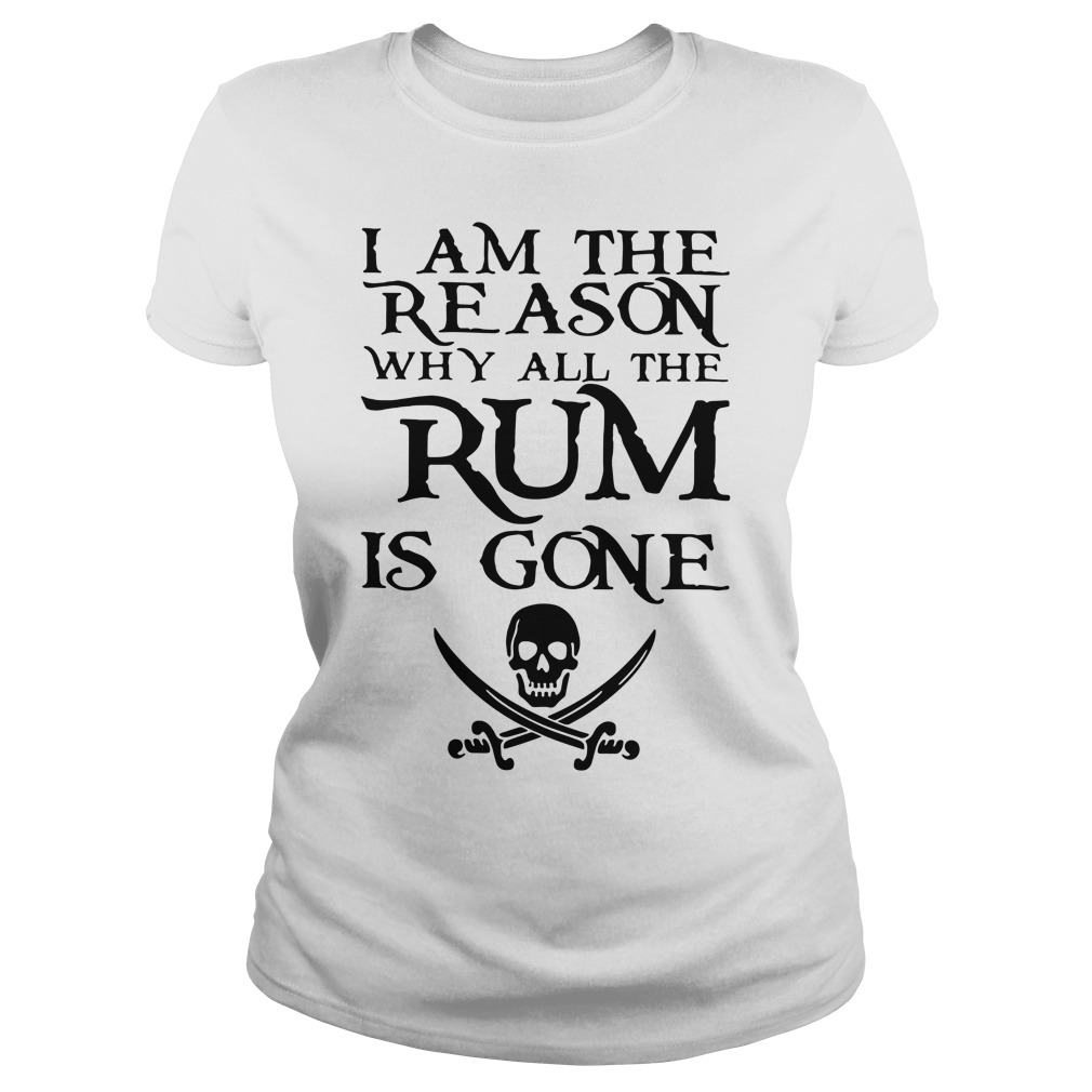 I am the reason why all the Rum is gone Ladies Tee