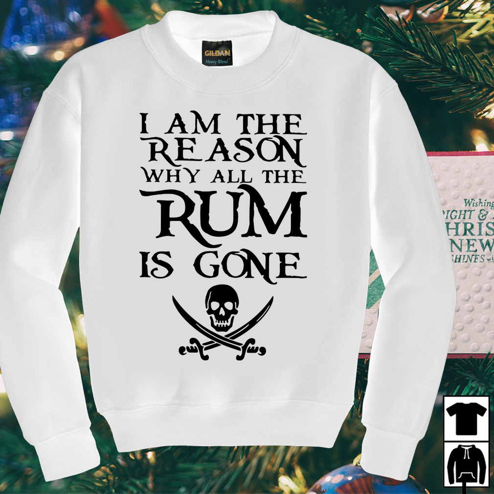 I am the reason why all the Rum is gone shirt