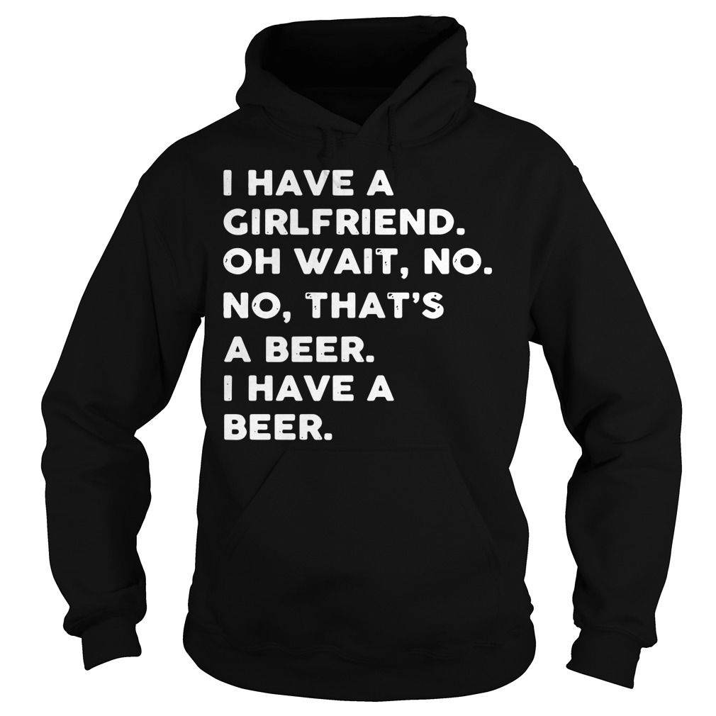 I have a girlfriend oh wait no no that's a beer I have a beer Hoodie