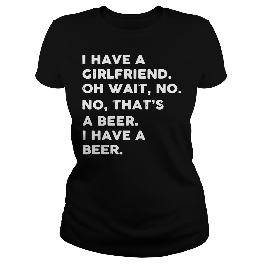 I have a girlfriend oh wait no no that's a beer I have a beer Ladies tee