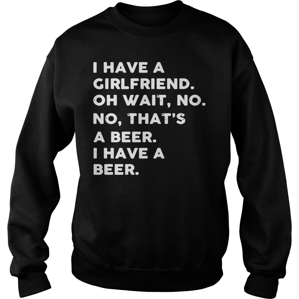 I have a girlfriend oh wait no no that's a beer I have a beer Sweater