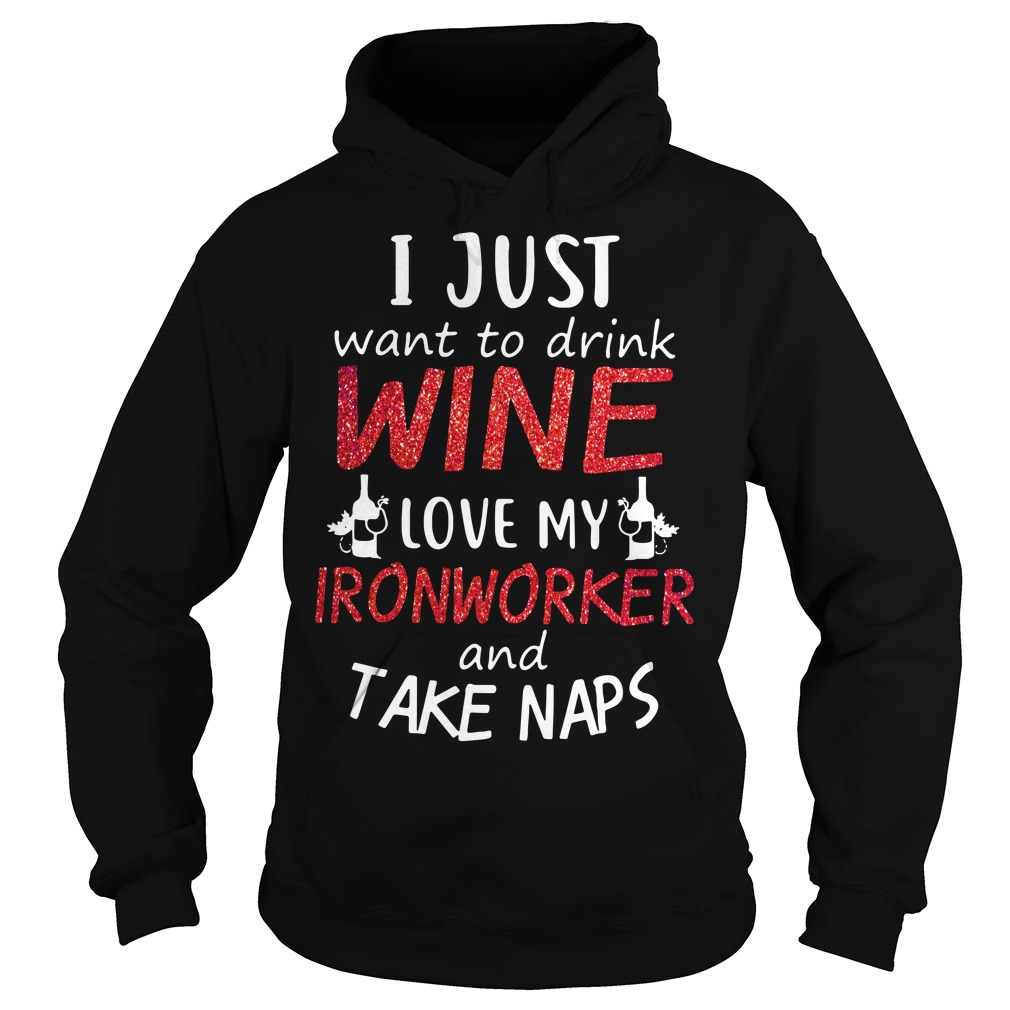 I just want to drink wine love my ironworker and take naps Hoodie