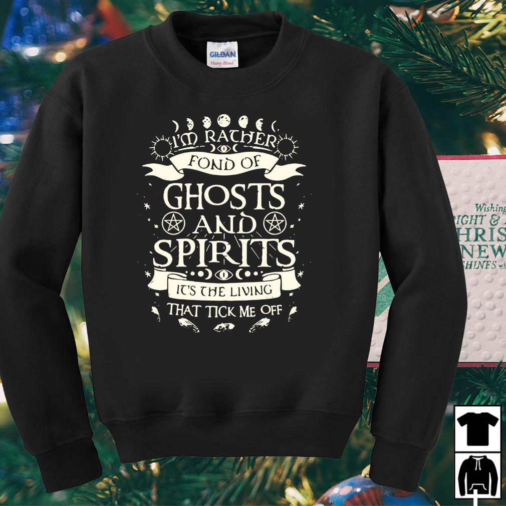 I'm rather fond of ghost and spirits it's the living that tick me off shirt