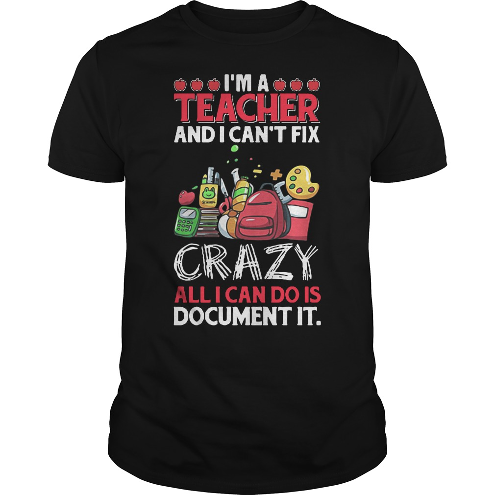 Cute I'm a teacher and I can't fix crazy all I can do is document it Guys Shirt
