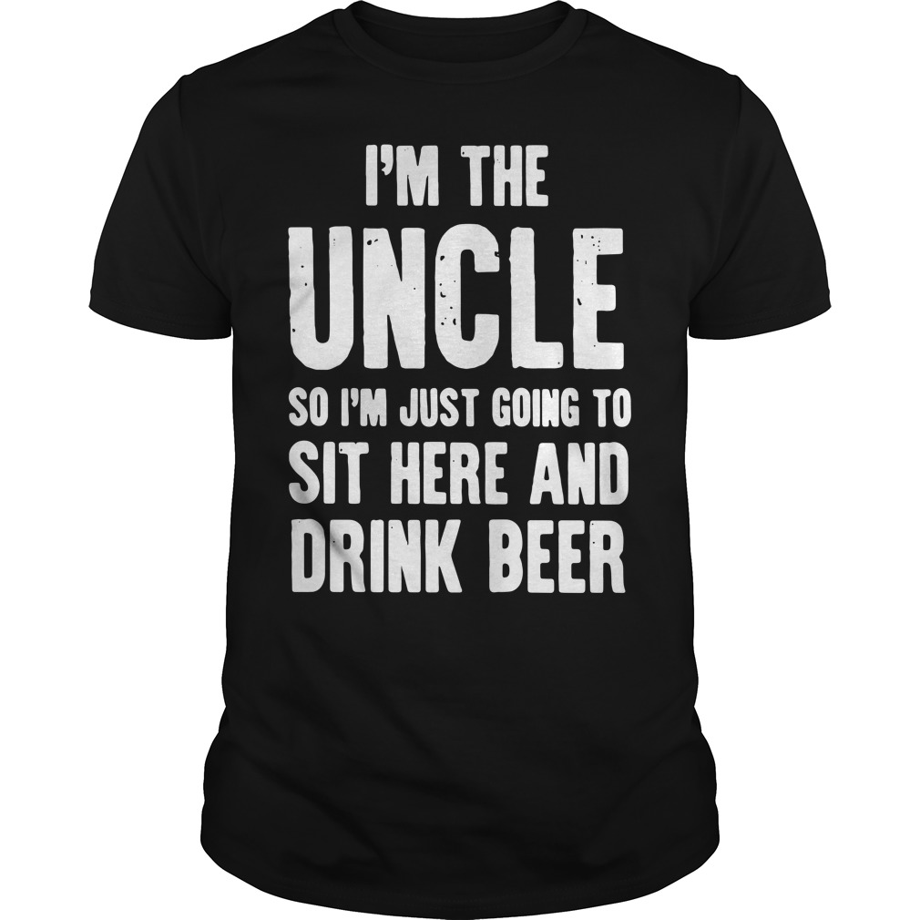 I'm the Uncle so I'm just going to sit here and drink beer Guys Shirt