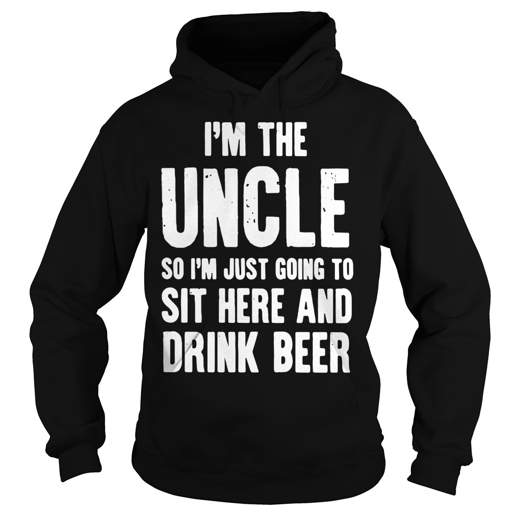 I'm the Uncle so I'm just going to sit here and drink beer Hoodie