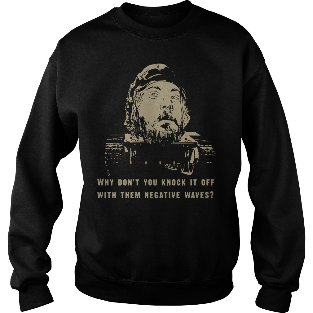 Kelly's Heroes Why don't you knock it off with them negative waves Sweater