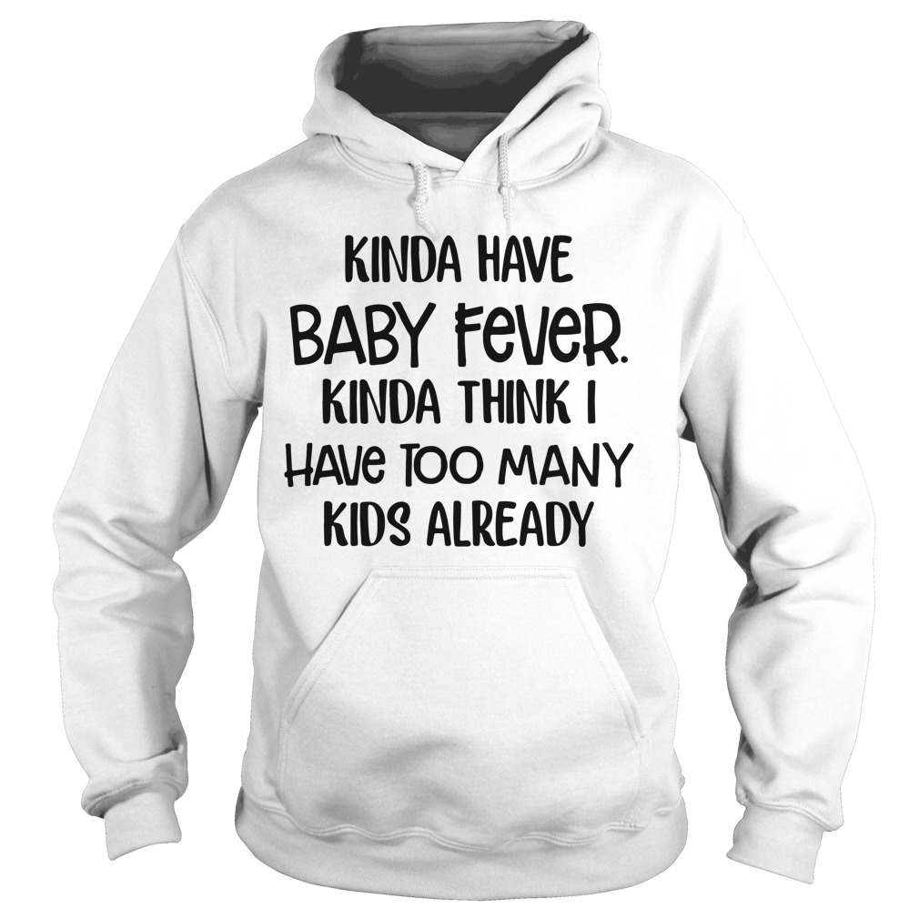 Kinda have baby fever kinda think I have too many kids already Hoodie
