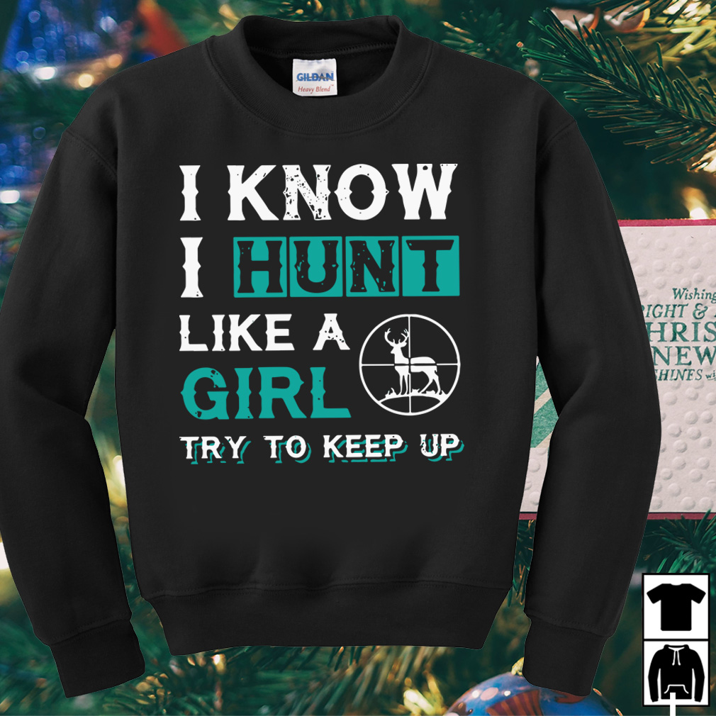I know I hunt like a girl try to keep up shirt