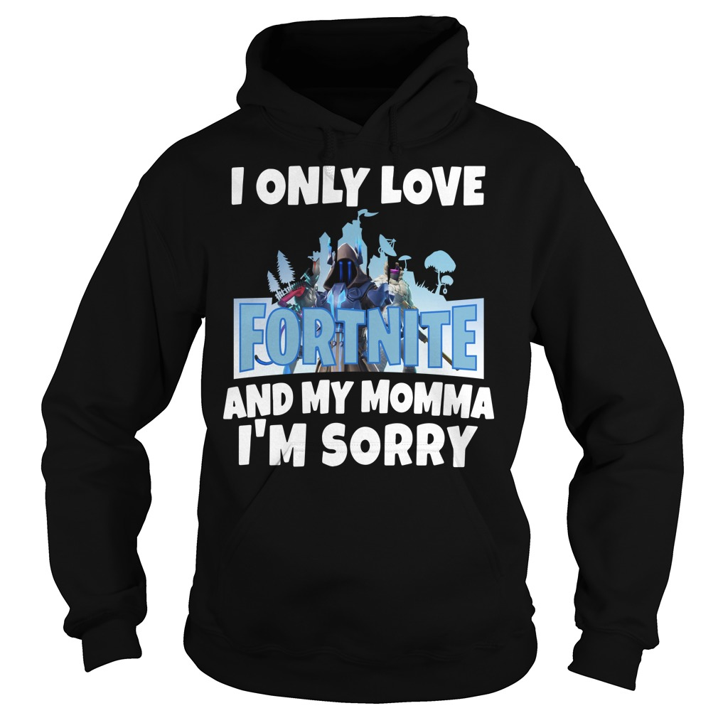 I only love Fortnite and my Momma I'm sorry Hoodie