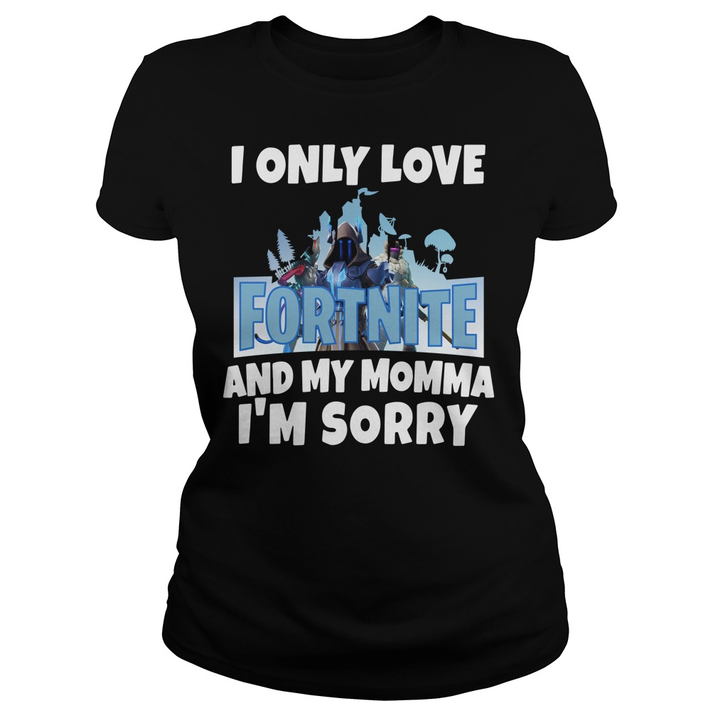 I only love Fortnite and my Momma I'm sorry Ladies Tee