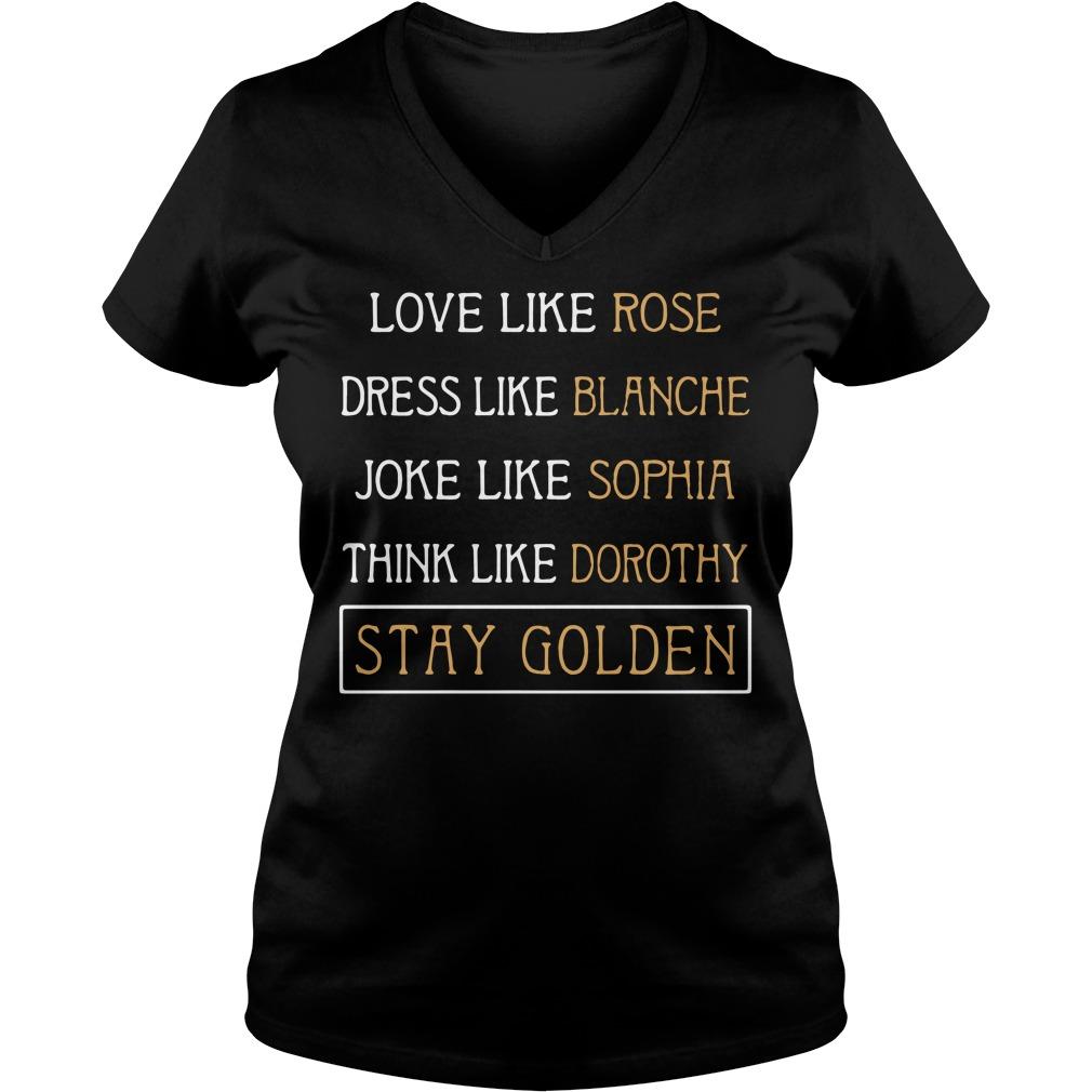 Love like rose dress like Blanche joke like Sophia think like Dorothy V-neck T-shirt