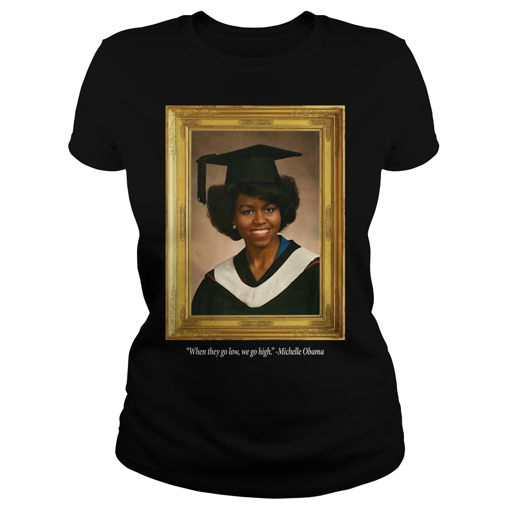 Michelle Obama Graduation Portrait When they go low we go high Ladies Tee