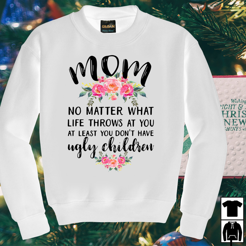 Mom no matter what life throws at you at least you don't have ugly children shirt