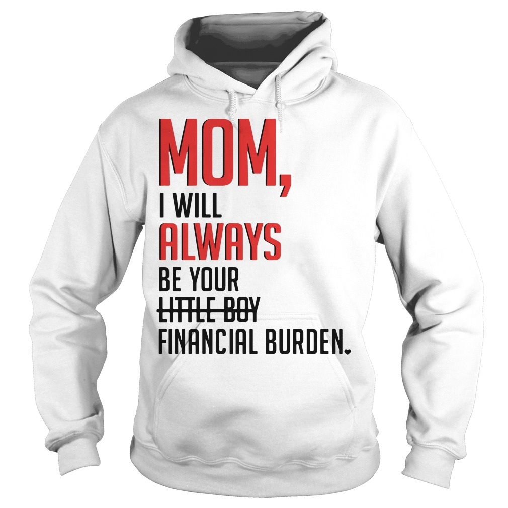 Mom I will always be your little boy financial burden Hoodie