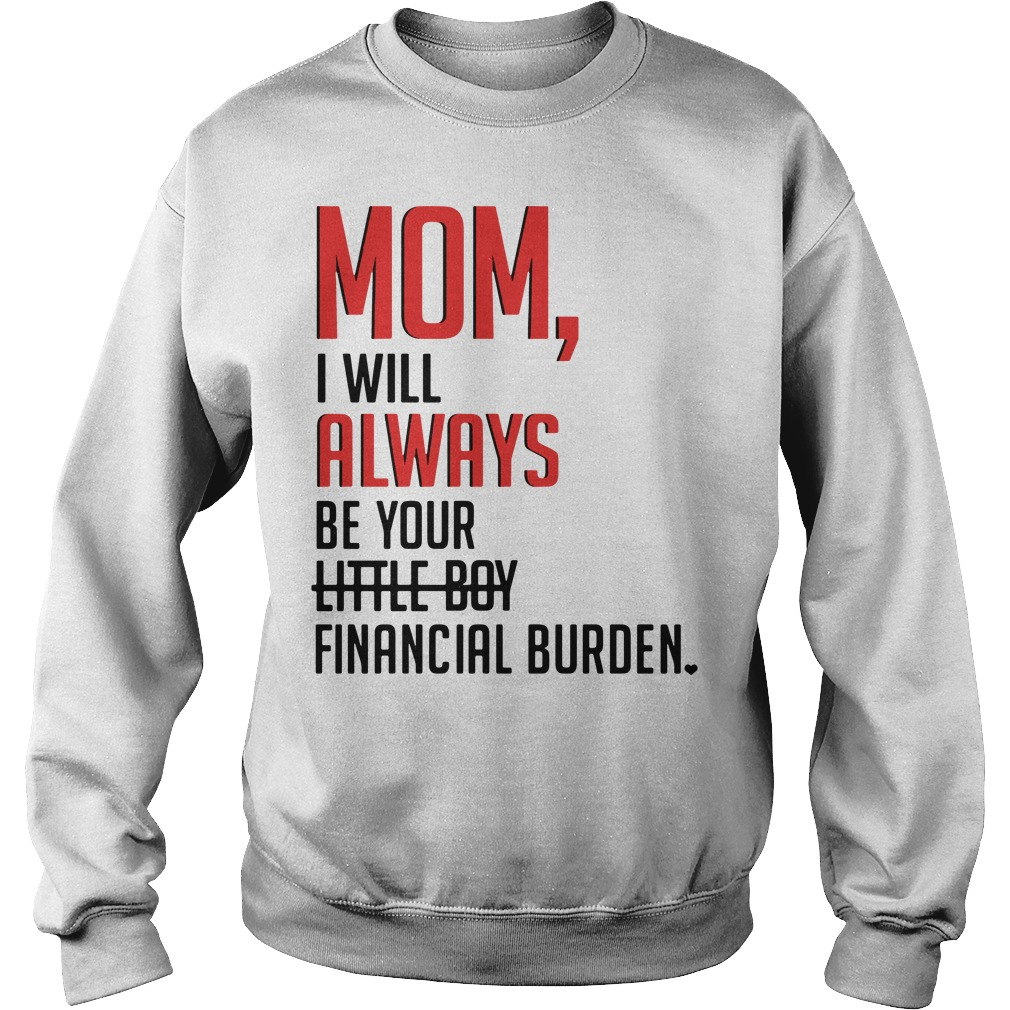 Mom I will always be your little boy financial burden Sweater