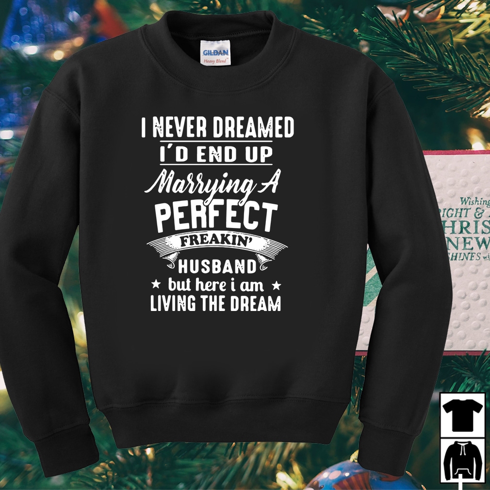 I never dreamed I'd end up Marrying a perfect freakin husband shirt