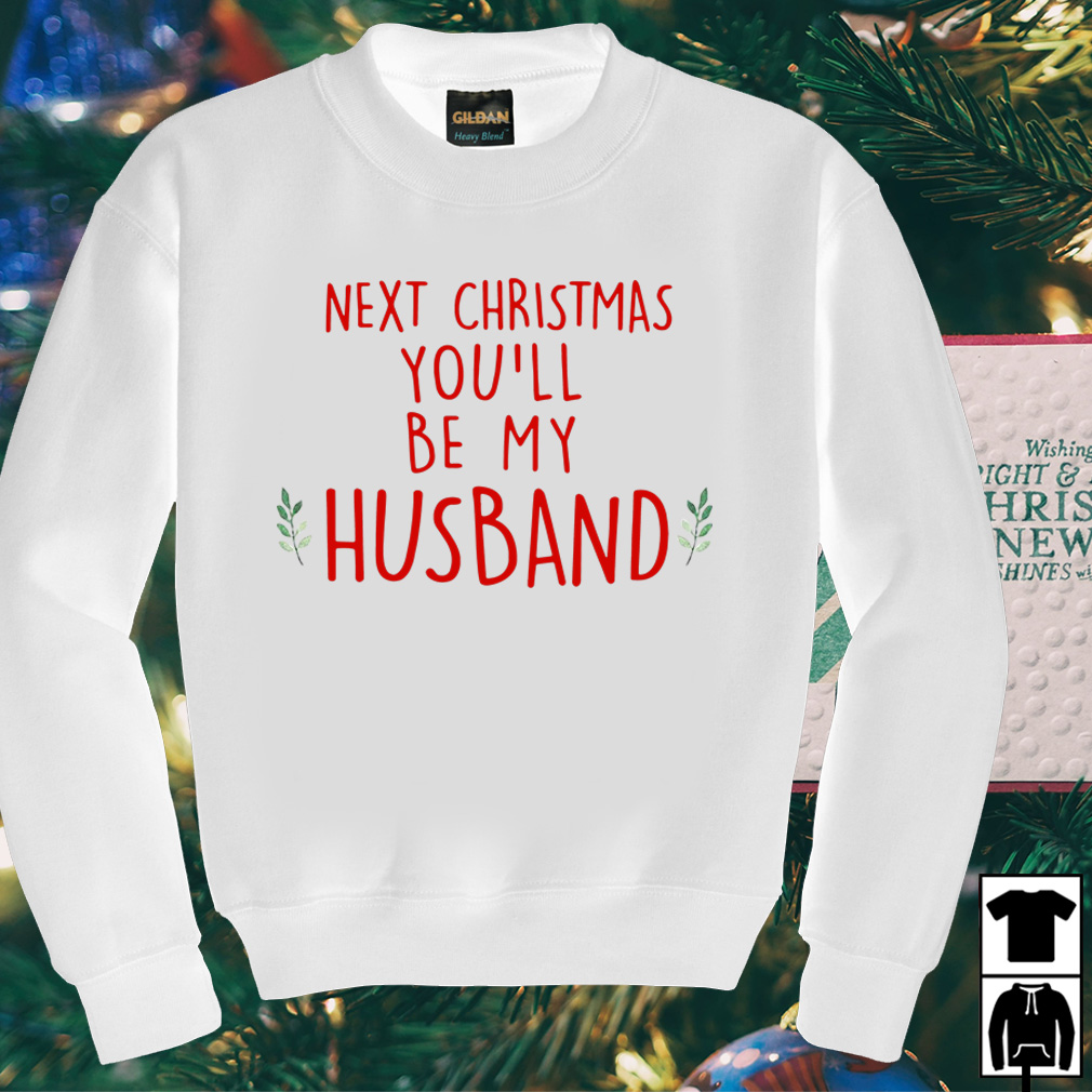 Next Christmas you'll Husband sweater