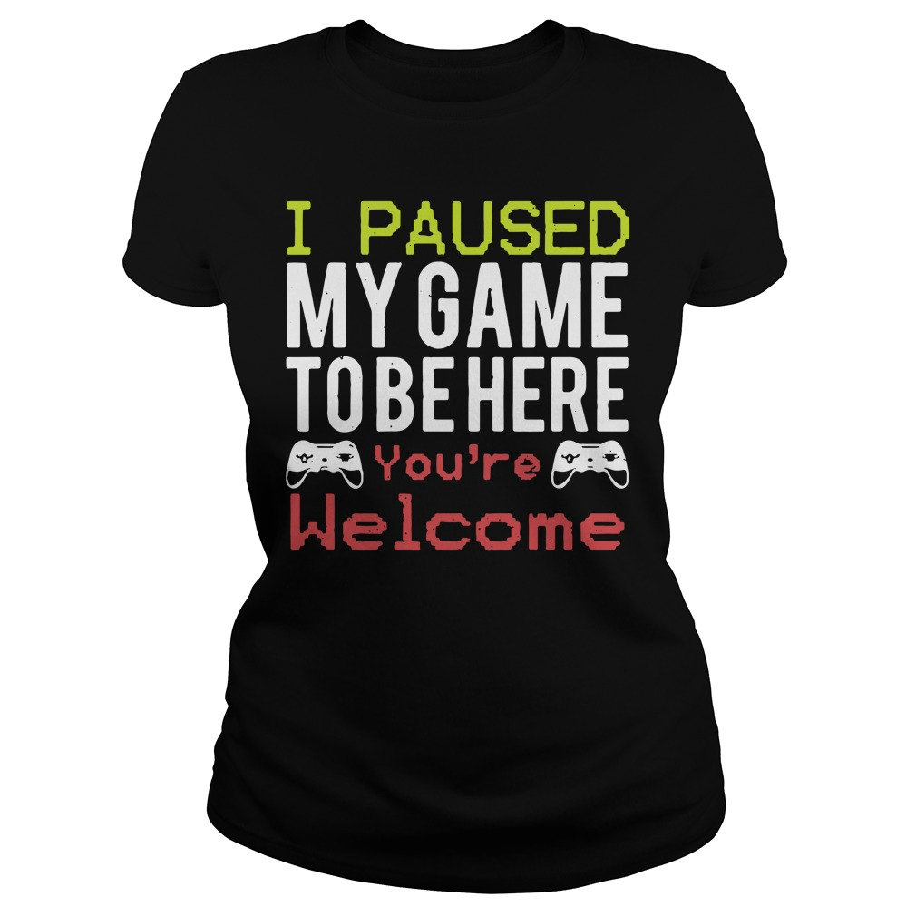 I paused my game to be here you're welcome Ladies tee
