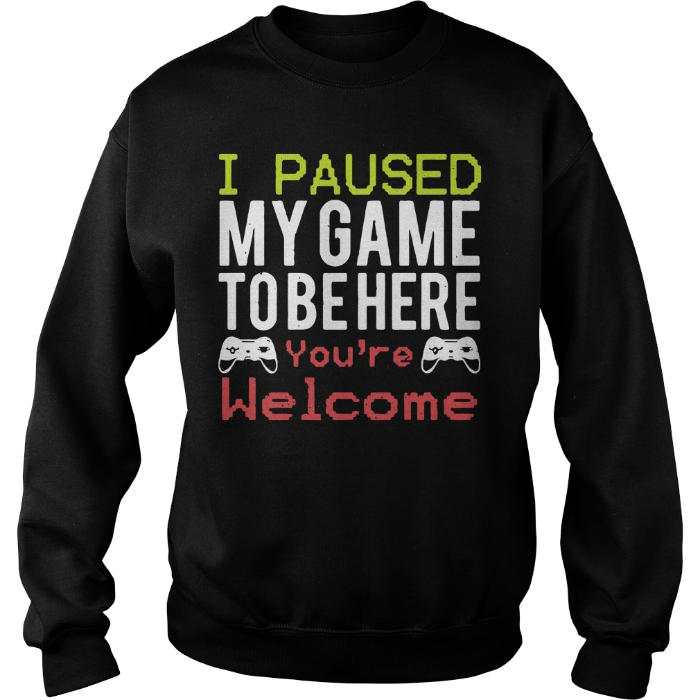 I paused my game to be here you're welcome Sweater