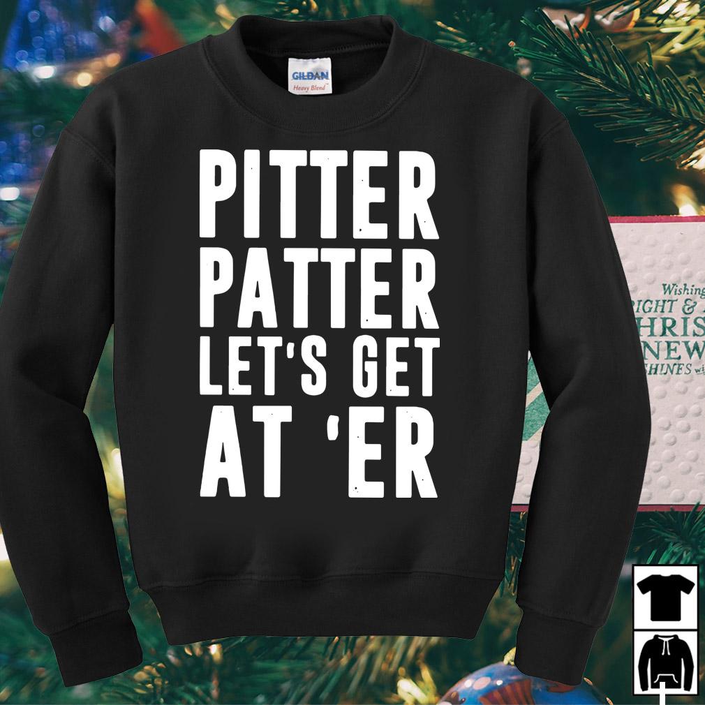 Pitter Patter let's get at 'er shirt