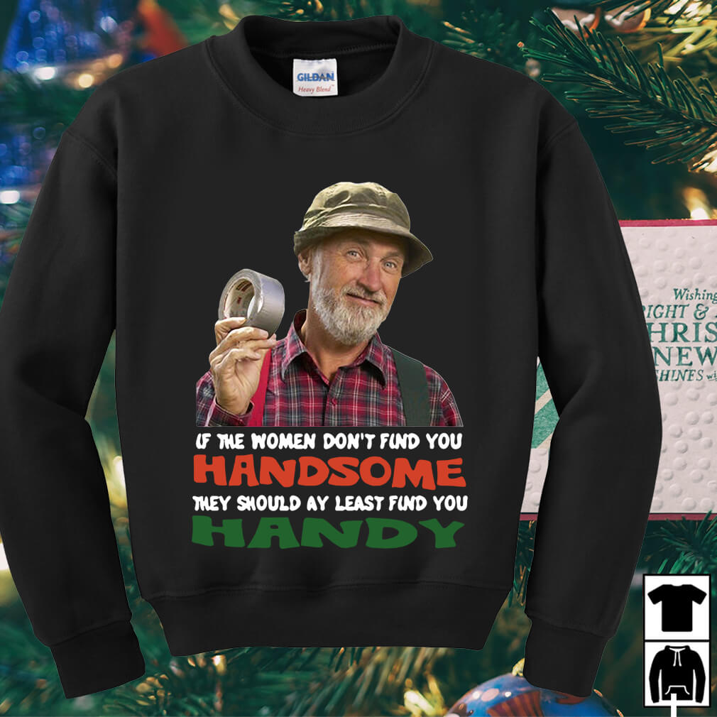 The Red Green If the women don't find you Handsome they should shirt